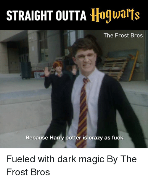 Crazy, Dank, and Harry Potter: STRAIGHT OUTTA Hogwarts  The Frost Bros  Because Harry potter is crazy as fuck Fueled with dark magic By The Frost Bros