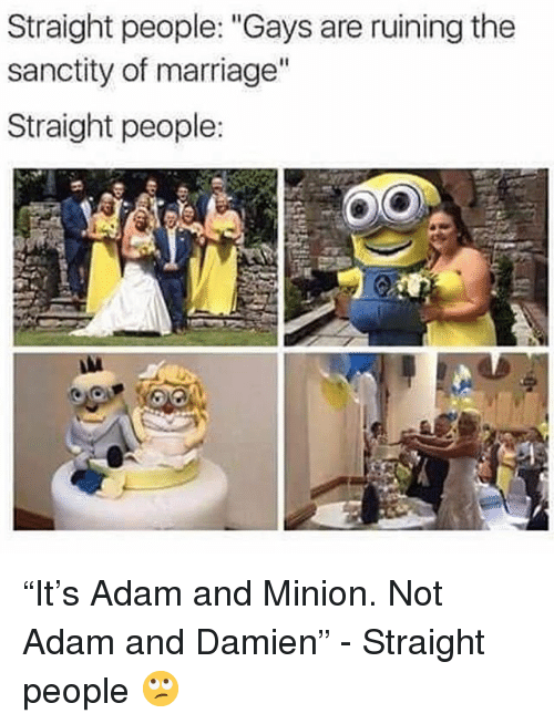 "Marriage, Grindr, and Minion: Straight people: ""Gays are ruining the  sanctity of marriage""  Straight people: ""It's Adam and Minion. Not Adam and Damien"" - Straight people 🙄"