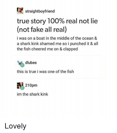 oceaneering: straightboyfriend  true story 100% real not lie  (not fake all real)  a shark kink shamed  i was on a boat in the middle of the ocean 8  a shark kink shamed me so i punched it & all  the fish cheered me on & clapped  a  dlubes  this is true i was one of the fish  210pm  im the shark kink Lovely