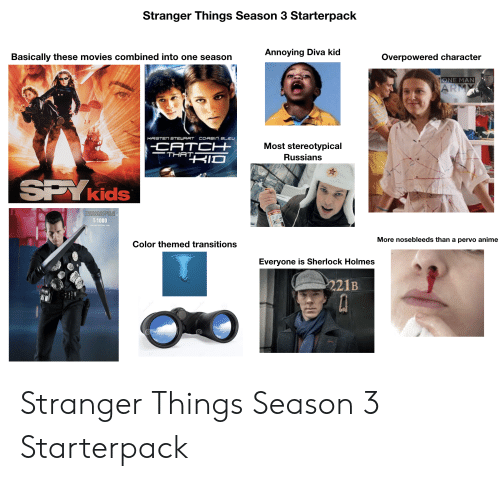 Anime, Movies, and Sherlock Holmes: Stranger Things Season 3 Starterpack  Annoying Diva kid  Basically these movies combined into one season  Overpowered character  ONE MAN  ARMY  HRISTEN STEWRRT CORBIr  Most stereotypical  CATCH  THATKIO  Russians  SPY kids  TERMINATOR 2  JUDGMENT DAY TM  T-1000  More nosebleeds than a pervo anime  Color themed transitions  Everyone is Sherlock Holmes  221B Stranger Things Season 3 Starterpack