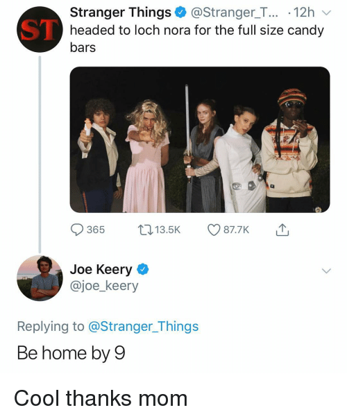 nora: Stranger Things@Stranger_T... .12h  headed to loch nora for the full size candy  bars  ST  365 13.5K 87.7K  Joe Keery  @joe_keery  Replying to @Stranger_Things  Be home by 9 Cool thanks mom