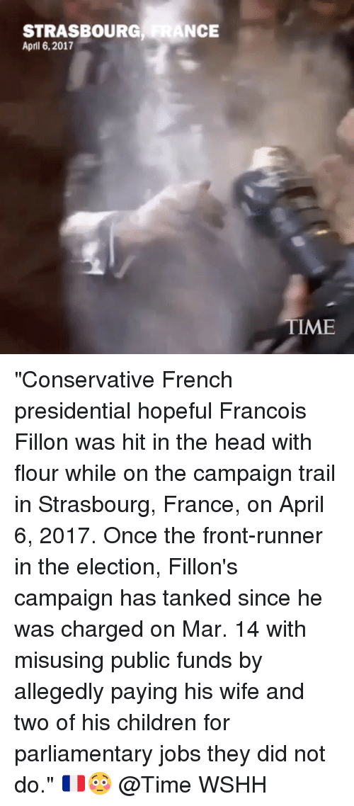 """Front Runners: STRASBOURG  ANCE  April 6, 2017  TME """"Conservative French presidential hopeful Francois Fillon was hit in the head with flour while on the campaign trail in Strasbourg, France, on April 6, 2017. Once the front-runner in the election, Fillon's campaign has tanked since he was charged on Mar. 14 with misusing public funds by allegedly paying his wife and two of his children for parliamentary jobs they did not do."""" 🇫🇷😳 @Time WSHH"""