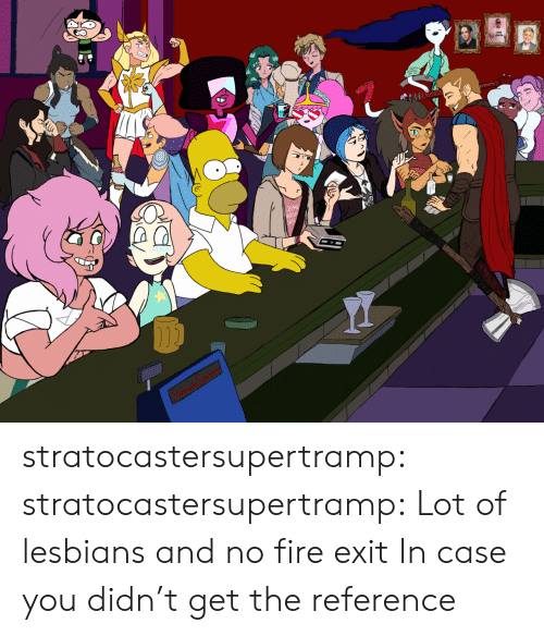 Fire, Lesbians, and Tumblr: stratocastersupertramp:  stratocastersupertramp:  Lot of lesbians and no fire exit  In case you didn't get the reference
