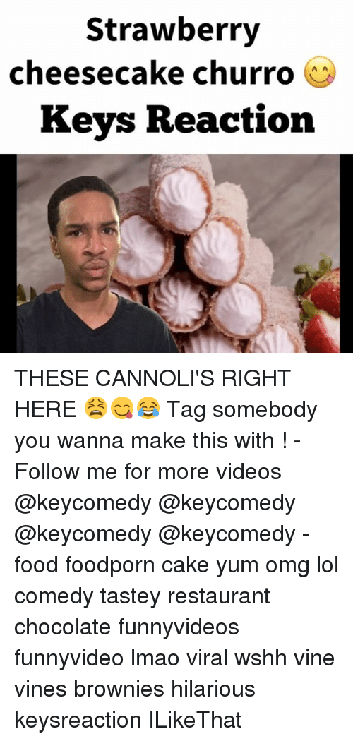 Churro: Strawberry  cheesecake churro  O  Keys Reaction THESE CANNOLI'S RIGHT HERE 😫😋😂 Tag somebody you wanna make this with ! - Follow me for more videos @keycomedy @keycomedy @keycomedy @keycomedy - food foodporn cake yum omg lol comedy tastey restaurant chocolate funnyvideos funnyvideo lmao viral wshh vine vines brownies hilarious keysreaction ILikeThat