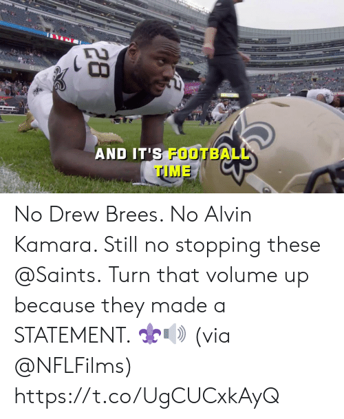 Volume Up: STREAM N  AND IT'S FOOTBALL  TIME  28 No Drew Brees. No Alvin Kamara.  Still no stopping these @Saints.  Turn that volume up because they made a STATEMENT. ⚜🔊 (via @NFLFilms) https://t.co/UgCUCxkAyQ
