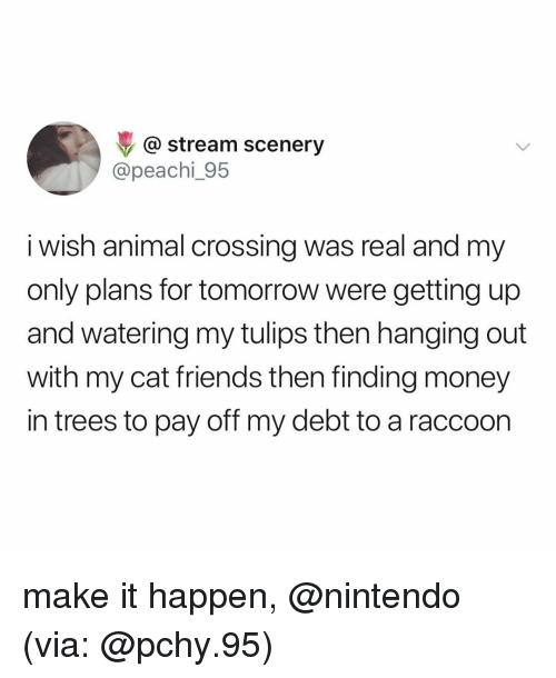 Animal Crossing: @ stream scenery  @peachi_95  i wish animal crossing was real and my  only plans for tomorrow were getting up  and watering my tulips then hanging out  with my cat friends then finding money  in trees to pay off my debt to a raccoon make it happen, @nintendo (via: @pchy.95)