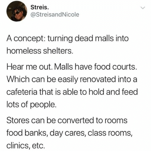 Lots Of People: Streis.  @StreisandNicole  A concept: turning dead malls into  homeless shelters.  Hear me out. Malls have food courts.  Which can be easily renovated into a  cafeteria that is able to hold and feed  lots of people.  Stores can be converted to rooms  food banks, day cares, class rooms  clinics, etc.