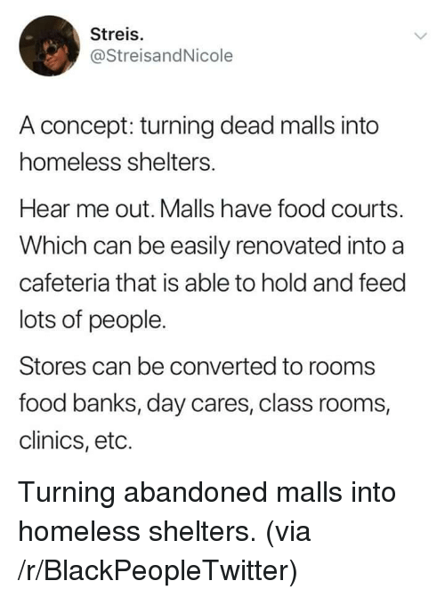 eto: Streis.  @StreisandNicole  A concept: turning dead malls into  homeless shelters.  Hear me out. Malls have food courts.  Which can be easily renovated into a  cafeteria that is able to hold and feed  lots of people.  Stores can be converted to rooms  food banks, day cares, class rooms,  clinics, eto. Turning abandoned malls into homeless shelters. (via /r/BlackPeopleTwitter)