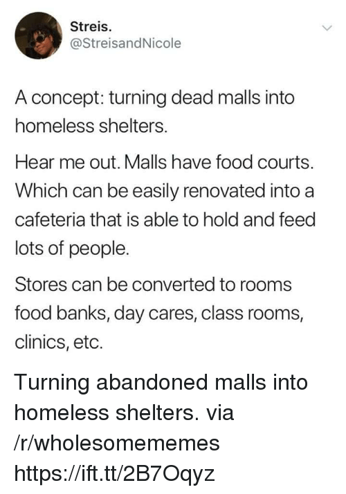 eto: Streis.  @StreisandNicole  A concept: turning dead malls into  homeless shelters.  Hear me out. Malls have food courts.  Which can be easily renovated into a  cafeteria that is able to hold and feed  lots of people.  Stores can be converted to rooms  food banks, day cares, class rooms,  clinics, eto. Turning abandoned malls into homeless shelters. via /r/wholesomememes https://ift.tt/2B7Oqyz