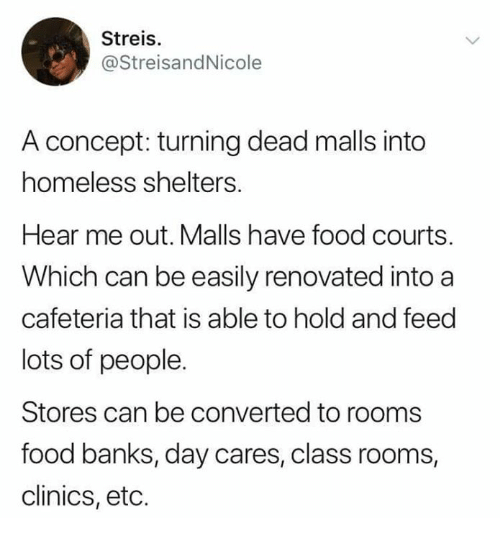 Lots Of People: Streis.  @StreisandNicole  A concept: turning dead malls into  homeless shelters  Hear me out. Malls have food courts.  Which can be easily renovated into a  cafeteria that is able to hold and feed  lots of people.  Stores can be converted to rooms  food banks, day cares, class rooms,  clinics, etc.