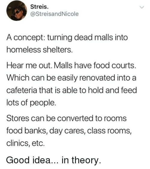 Lots Of People: Streis  @StreisandNicole  A concept: turning dead malls into  homeless shelters  Hear me out. Malls have food courts  Which can be easily renovated into a  cafeteria that is able to hold and feed  lots of people  Stores can be converted to rooms  food banks, day cares, class rooms,  clinics, etc. Good idea... in theory.