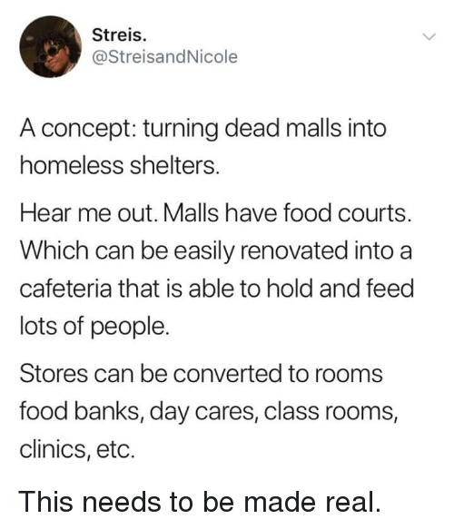 eto: Streis.  @StreisandNicole  A concept: turning dead malls into  homeless shelters.  Hear me out. Malls have food courts.  Which can be easily renovated into a  cafeteria that is able to hold and feed  lots of people.  Stores can be converted to rooms  food banks, day cares, class rooms,  clinics, eto. This needs to be made real.