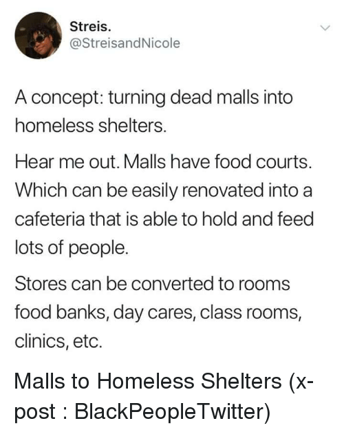 eto: Streis.  @StreisandNicole  A concept: turning dead malls into  homeless shelters.  Hear me out. Malls have food courts.  Which can be easily renovated into a  cafeteria that is able to hold and feed  lots of people.  Stores can be converted to rooms  food banks, day cares, class rooms,  clinics, eto. Malls to Homeless Shelters (x-post : BlackPeopleTwitter)