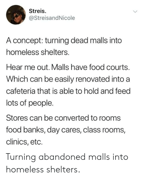 eto: Streis.  @StreisandNicole  A concept: turning dead malls into  homeless shelters.  Hear me out. Malls have food courts.  Which can be easily renovated into a  cafeteria that is able to hold and feed  lots of people.  Stores can be converted to rooms  food banks, day cares, class rooms,  clinics, eto. Turning abandoned malls into homeless shelters.