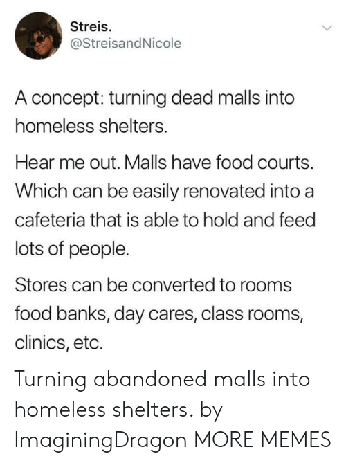 eto: Streis.  @StreisandNicole  A concept: turning dead malls into  homeless shelters.  Hear me out. Malls have food courts.  Which can be easily renovated into a  cafeteria that is able to hold and feed  lots of people.  Stores can be converted to rooms  food banks, day cares, class rooms,  clinics, eto. Turning abandoned malls into homeless shelters. by ImaginingDragon MORE MEMES