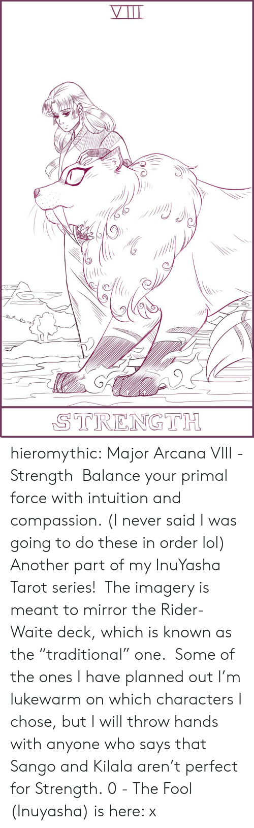 """Lol, Target, and Tumblr: STRENGTH hieromythic:   Major Arcana VIII - Strength Balance your primal force with intuition and compassion. (I never said I was going to do these in order lol) Another part of my InuYasha Tarot series! The imagery is meant to mirror the Rider-Waite deck, which is known as the """"traditional"""" one. Some of the ones I have planned out I'm lukewarm on which characters I chose, but I will throw hands with anyone who says that Sango and Kilala aren't perfect for Strength. 0 - The Fool (Inuyasha) is here: x"""