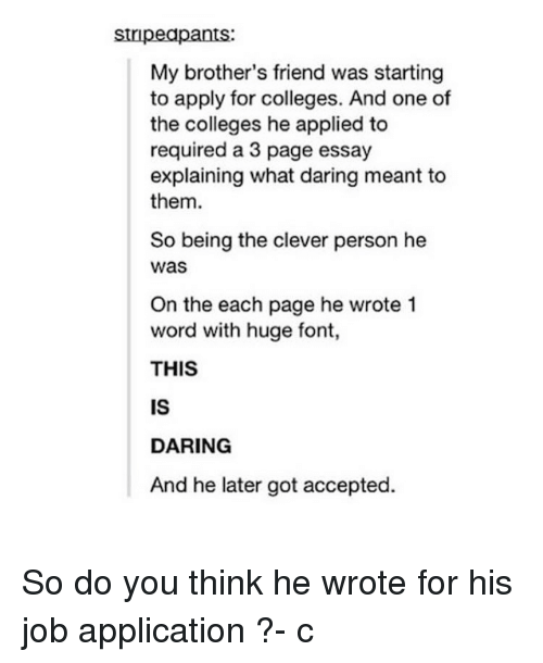 Daring: stripeapants:  My brother's friend was starting  to apply for colleges. And one of  the colleges he applied to  required a 3 page essay  explaining what daring meant to  them.  So being the clever person he  was  On the each page he wrote 1  word with huge font,  THIS  IS  DARING  And he later got accepted. So do you think he wrote for his job application ?- c