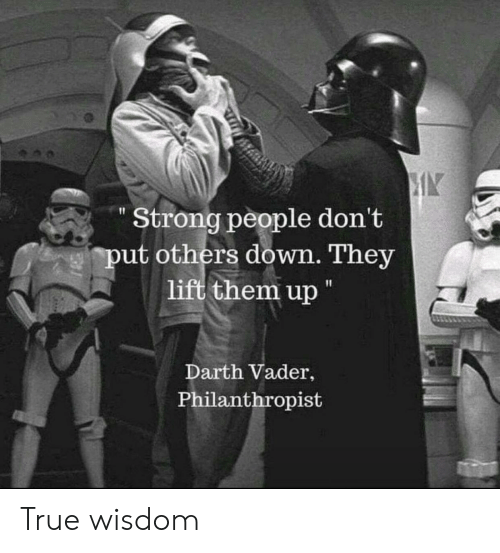 "lift: Strong people don't  put others down. They  lift them up ""  Darth Vader,  Philanthropist True wisdom"
