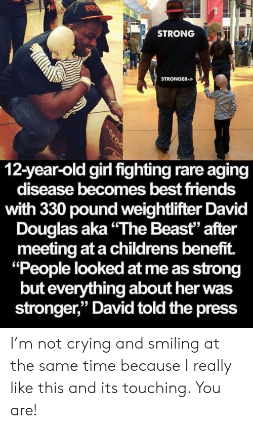 "pound: STRONG  STRONGER->  12-year-old girl fighting rare aging  disease becomes best friends  with 330 pound weightlifter David  Douglas aka""The Beast"" after  meeting at a childrens benefit.  ""People looked at me as strong  but everything about her was  stronger,"" David told the press  Acroc I'm not crying and smiling at the same time because I really like this and its touching. You are!"