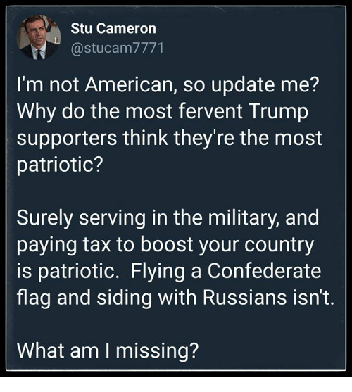 Trump Supporters: Stu Cameron  @stucam7771  I'm not American, so update me?  Why do the most fervent Trump  supporters think they're the most  patriotic?  Surely serving in the military, and  paying tax to boost your country  is patriotic. Flying a Confederate  flag and siding with Russians isn't.  What am I missing?