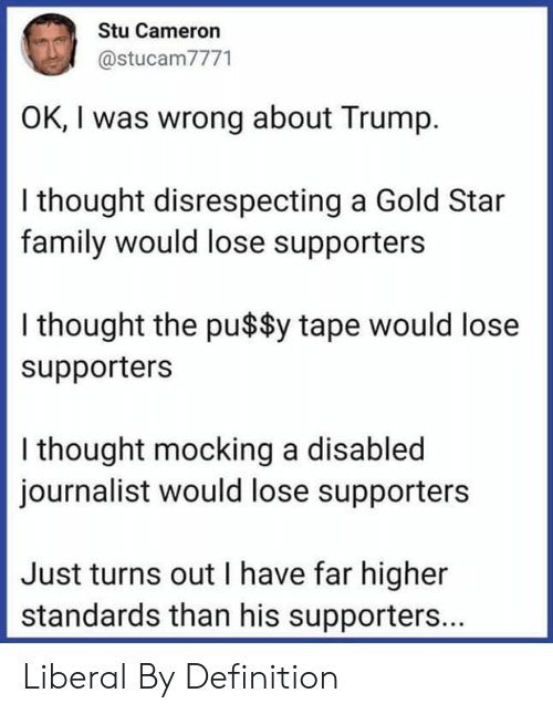 mocking: Stu Cameron  @stucam7771  OK, I was wrong about Trump  I thought disrespecting a Gold Star  family would lose supporters  I thought the pu$$y tape would lose  supporters  I thought mocking a disabled  journalist would lose supporters  Just turns out I have far higher  standards than his supporters... Liberal By Definition