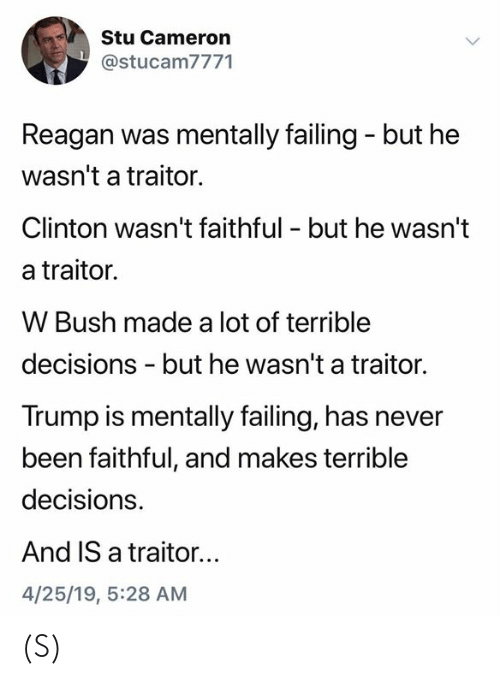 Trump, Decisions, and Never: Stu Cameron  @stucam7771  Reagan was mentally failing - but he  wasn't a traitor.  Clinton wasn't faithful - but he wasn't  a traitor.  W Bush made a lot of terrible  decisions - but he wasn't a traitor.  Trump is mentally failing, has never  been faithful, and makes terrible  decisions.  And IS a traitor...  4/25/19, 5:28 AM (S)