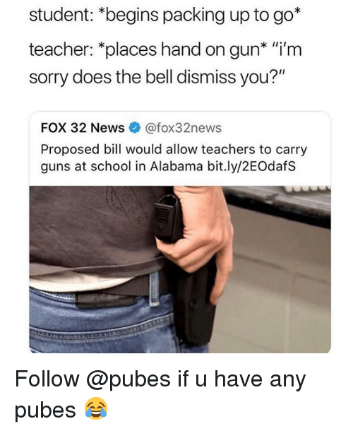 "Funny, Guns, and News: student: *begins packing up to go*  teacher: *places hand on gun* ""i'm  sorry does the bell dismiss you?""  FOX 32 News@fox32news  Proposed bill would allow teachers to carry  guns at school in Alabama bit.ly/2EOdafS Follow @pubes if u have any pubes 😂"