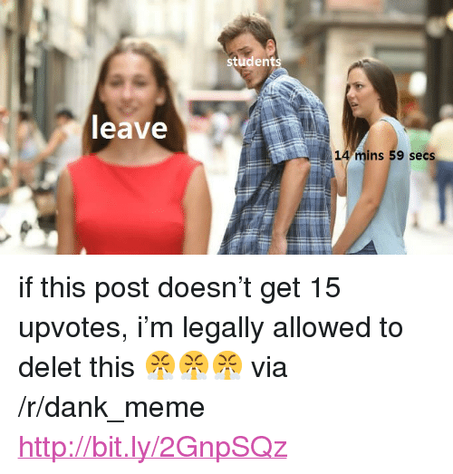 """Delet: student  eave  14 mins 59 secs <p>if this post doesn&rsquo;t get 15 upvotes, i&rsquo;m legally allowed to delet this 😤😤😤 via /r/dank_meme <a href=""""http://bit.ly/2GnpSQz"""">http://bit.ly/2GnpSQz</a></p>"""