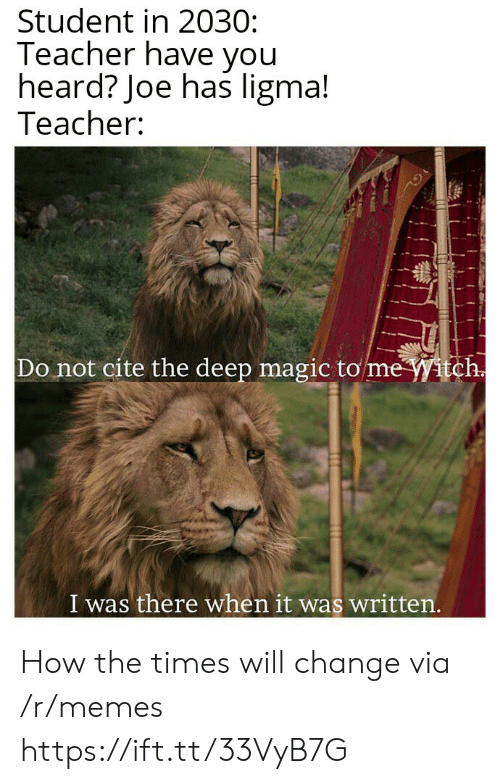 I Was There: Student in 2030:  Teacher have you  heard? Joe has ligma!  Teacher:  Do not cite the deep magic to me Witch.  I was there when it was written.  ttfe How the times will change via /r/memes https://ift.tt/33VyB7G