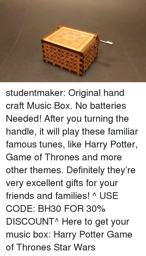 Definitely, Friends, and Game of Thrones: studentmaker: Original hand craft Music Box. No batteries Needed! After you turning the handle, it will play these familiar famous tunes, like Harry Potter, Game of Thrones and more other themes. Definitely they're very excellent gifts for your friends and families! ^ USE CODE: BH30 FOR 30% DISCOUNT^ Here to get your music box:  Harry Potter   Game of Thrones   Star Wars