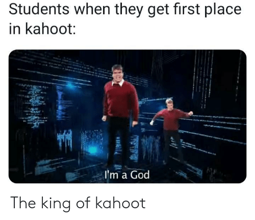 God, Kahoot, and King: Students when they get first place  in kahoot:  I'm a God The king of kahoot