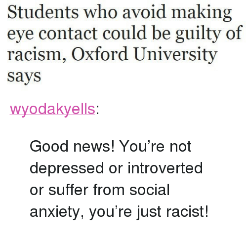 """oxford university: Students who avoid making  eye contact could be guilty of  racism, Oxford University  says <p><a href=""""https://wyodakyells.tumblr.com/post/159910946982/good-news-youre-not-depressed-or-introverted-or"""" class=""""tumblr_blog"""">wyodakyells</a>:</p> <blockquote><p>Good news! You're not depressed or introverted or suffer from social anxiety, you're just racist!</p></blockquote>"""