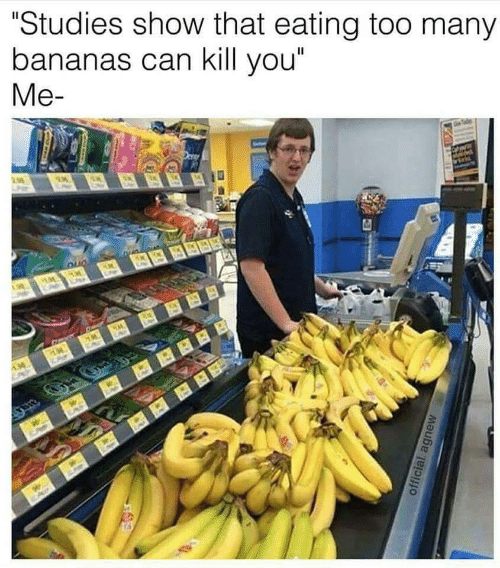 """Kill You: """"Studies show that eating too many  bananas can kill you""""  Me-"""