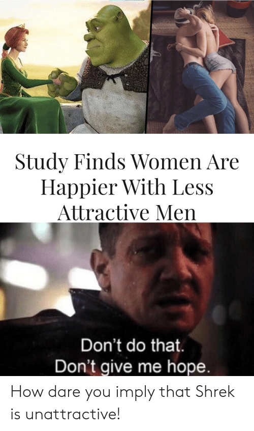 Shrek, Women, and Hope: Study Finds Women Are  Happier With Less  Attractive Men  Don't do that.  Don't give me hope. How dare you imply that Shrek is unattractive!