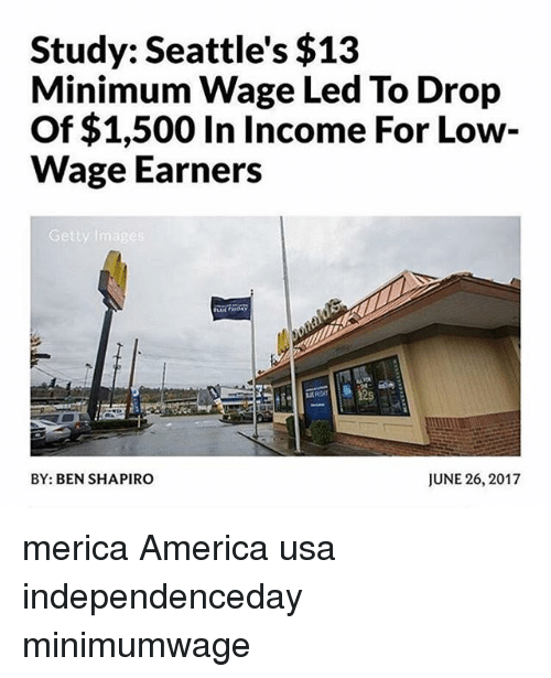 June 26: Study: Seattle's $13  Minimum Wage Led To Drop  Of $1,500 In Income For Low-  Wage Earners  Getty Images  12s  BY: BEN SHAPIRO  JUNE 26, 2017 merica America usa independenceday minimumwage