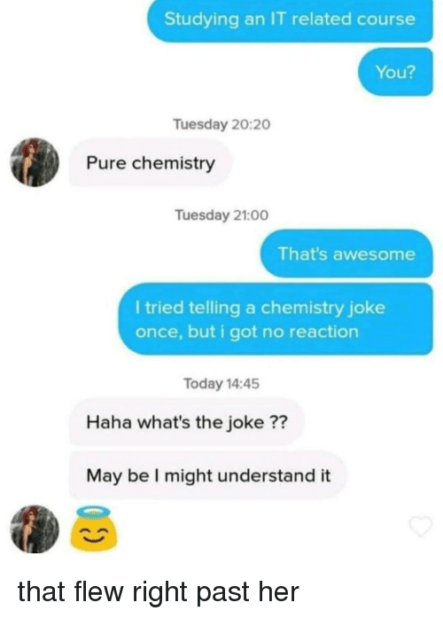 Today, Awesome, and Haha: Studying an IT related course  You?  Tuesday 20:20  Pure chemistry  Tuesday 21:00  That's awesome  l tried telling a chemistry joke  once, but i got no reaction  Today 14:45  Haha what's the joke ??  May be I might understand it that flew right past her