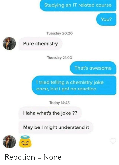 The Joke: Studying an IT related course  You?  Tuesday 20:2o  Pure chemistry  Tuesday 21:00  That's awesome  I tried telling a chemistry joke  once, but i got no reaction  Today 14:45  Haha what's the joke ??  May be I might understand it Reaction = None