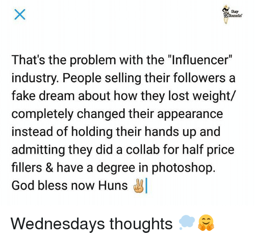 """Fake, God, and Memes: Stunnin  That's the problem with the """"Influencer""""  industry. People selling their followers a  fake dream about how they lost weight/  completely changed their appearance  instead of holding their hands up and  admitting they did a collab for half price  fillers & have a degree in photoshop.  God bless now Huns Wednesdays thoughts 💭🤗"""
