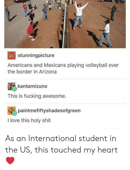 Fucking, Love, and Shit: stunningpicture  Americans and Mexicans playing volleyball over  the border in Arizona  kantamizuno  This is fucking awesome.  paintmefiftyshadesofgreen  I love this holy shit As an International student in the US, this touched my heart ❤️