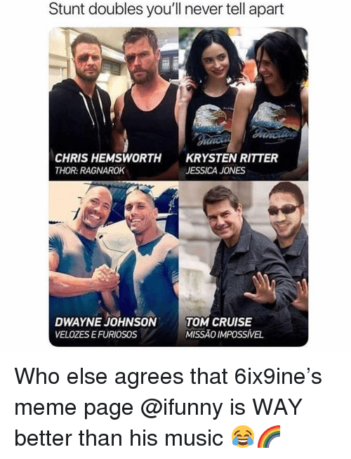 Chris Hemsworth, Meme, and Memes: Stunt doubles you'll never tell apart  CHRIS HEMSWORTH  THOR: RAGNAROK  KRYSTEN RITTER  JESSICA JONES  DWAYNE JOHNSONTOM CRUISE  VELOZES EFURIOSOS  MISSÃO IMPOSSÍVEL Who else agrees that 6ix9ine's meme page @ifunny is WAY better than his music 😂🌈