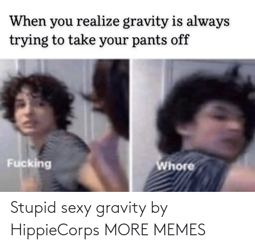 sexy: Stupid sexy gravity by HippieCorps MORE MEMES