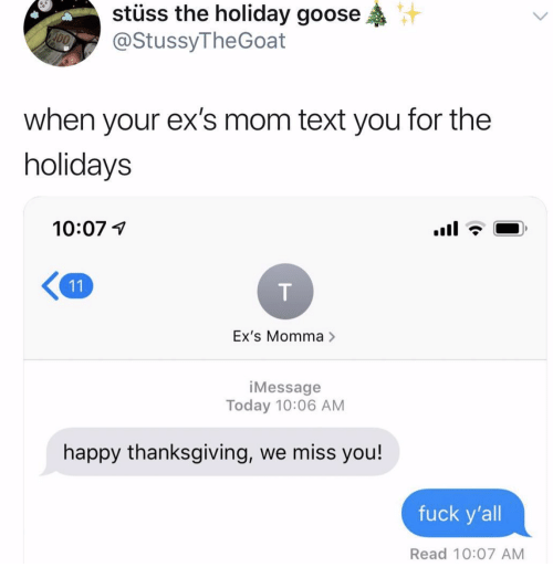 Ex's, Thanksgiving, and Fuck: stuss the holiday goose  @StussyTheGoat  when your ex's mom text you for the  holidays  10:07 1  K11  Ex's Momma >  iMessage  Today 10:06 AM  happy thanksgiving, we miss you!  fuck y'all  Read 10:07 AM