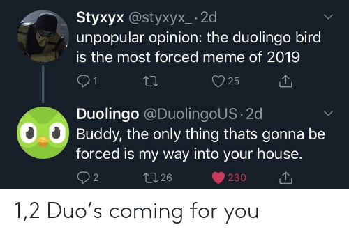 Meme, House, and My Way: Styxyx @styxyx_ -2d  unpopular opinion: the duolingo bird  is the most forced meme of 2019  y25  Duolingo @DuolingoUS 2d  00 Buddy, the only thing thats gonna be  forced is my way into your house.  26  230 1,2 Duo's coming for you