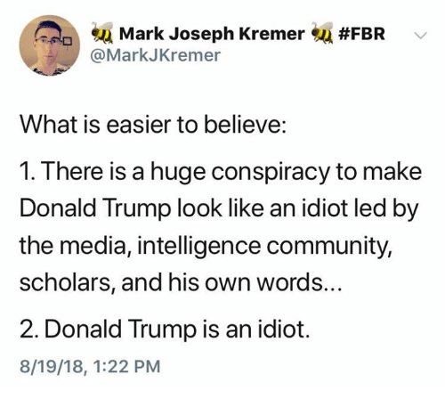 Scholars: su Mark Joseph Kremer  @MarkJKremer  #FBR  What is easier to believe:  1. There is a huge conspiracy to make  Donald Trump look like an idiot led by  the media, intelligence community,  scholars, and his own words...  2. Donald Trump is an idiot.  8/19/18, 1:22 PM
