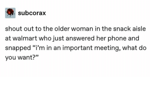 """Phone, Walmart, and Her: subcorax  shout out to the older woman in the snack aisle  at walmart who just answered her phone and  snapped """"i'm in an important meeting, what do  you want?"""""""