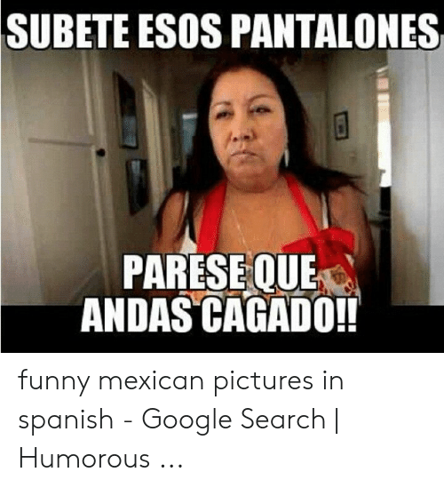 funny mexican pictures: SUBETE ESOS PANTALONES  PARESE QUE  ANDAS CAGADO!! funny mexican pictures in spanish - Google Search | Humorous ...