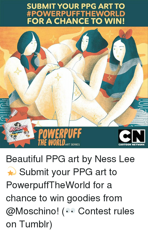 goodies: SUBMIT YOUR PPG ART TO  #POWERPUFFTHEWORLD  FOR A CHANCE TO WIN!  POWERPUFF  THE WORLDART SERIES  6.0  CARTOON NETWORK Beautiful PPG art by Ness Lee 💫 Submit your PPG art to PowerpuffTheWorld for a chance to win goodies from @Moschino! (👀 Contest rules on Tumblr)
