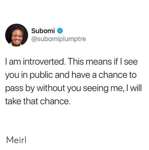 take that: Subomi  @subomiplumptre  I am introverted. This means if I see  you in public and have a chance to  pass by without you seeing me, I will  take that chance. Meirl