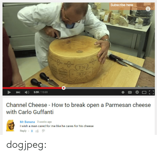 channel: Subscribe here  UETN  5:59/15:03  Channel Cheese - How to break open a Parmesan cheese  with Carlo Guffanti   Mr Banana 3 weeks ago  I wish a man cared for me like he cares for his cheese  Reply-8 dogjpeg: