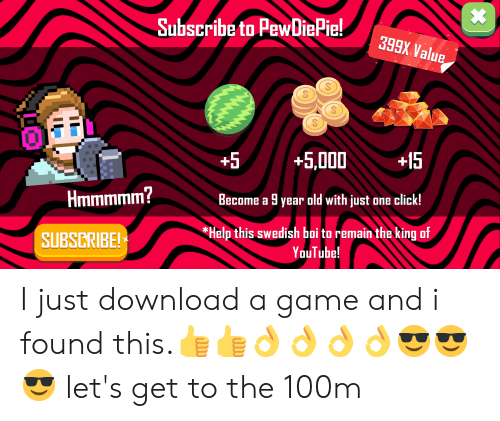 Click, youtube.com, and Game: Subscribe to PewDiePie!  eWDigPie!399 Value  399X Value  5 +5,000+15  Become a 9 year old with just one click!  Help this swedish boi to remain the king uf  Hmmmmm?  SUBSCRIBE!  YouTube! I just download a game and i found this.👍👍👌👌👌👌😎😎😎 let's get to the 100m